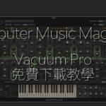 價值 2 萬日圓的合成器 Vacuum Pro  免費下載教學 (雜誌訂購特典)